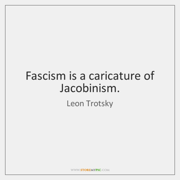 Fascism is a caricature of Jacobinism.