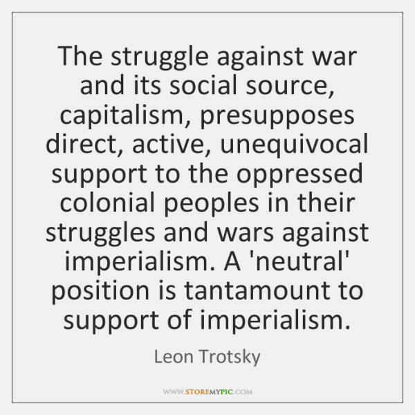 The struggle against war and its social source, capitalism, presupposes direct, active, ...