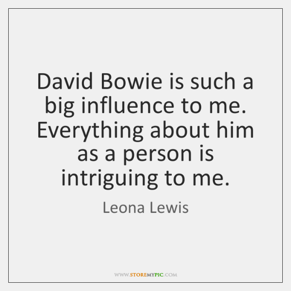 David Bowie is such a big influence to me. Everything about him ...