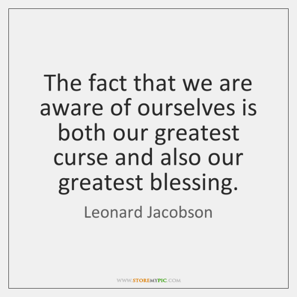 The fact that we are aware of ourselves is both our greatest ...