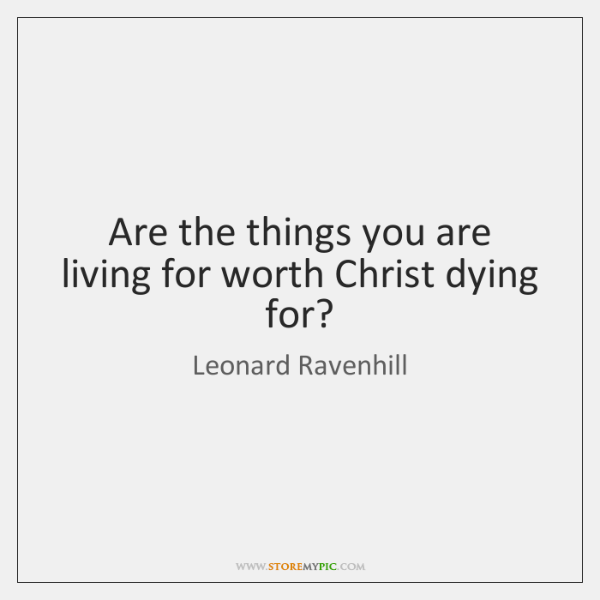 Are the things you are living for worth Christ dying for?