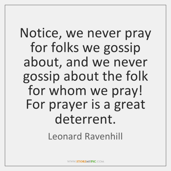 Notice, we never pray for folks we gossip about, and we never ...