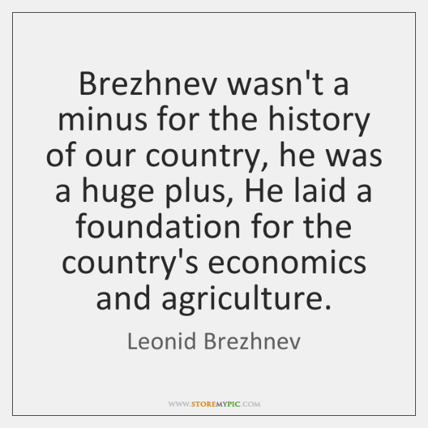Brezhnev wasn't a minus for the history of our country, he was ...
