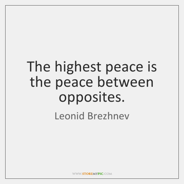 The highest peace is the peace between opposites.