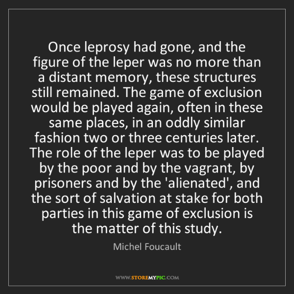 Michel Foucault: Once leprosy had gone, and the figure of the leper was...