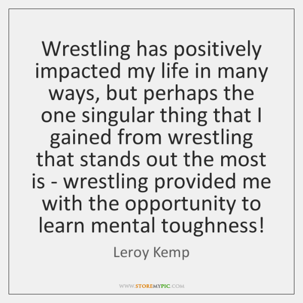Wrestling has positively impacted my life in many ways, but perhaps the ...