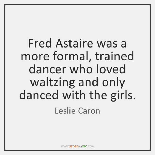 Fred Astaire was a more formal, trained dancer who loved waltzing and ...