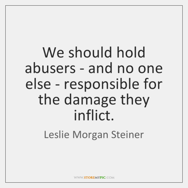 We should hold abusers - and no one else - responsible for ...