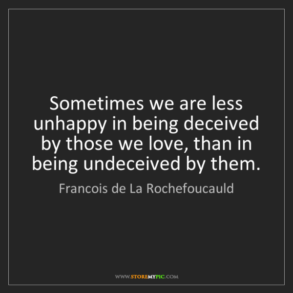 Francois de La Rochefoucauld: Sometimes we are less unhappy in being deceived by those...