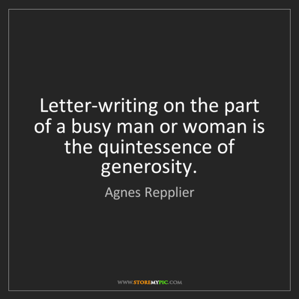 Agnes Repplier: Letter-writing on the part of a busy man or woman is...