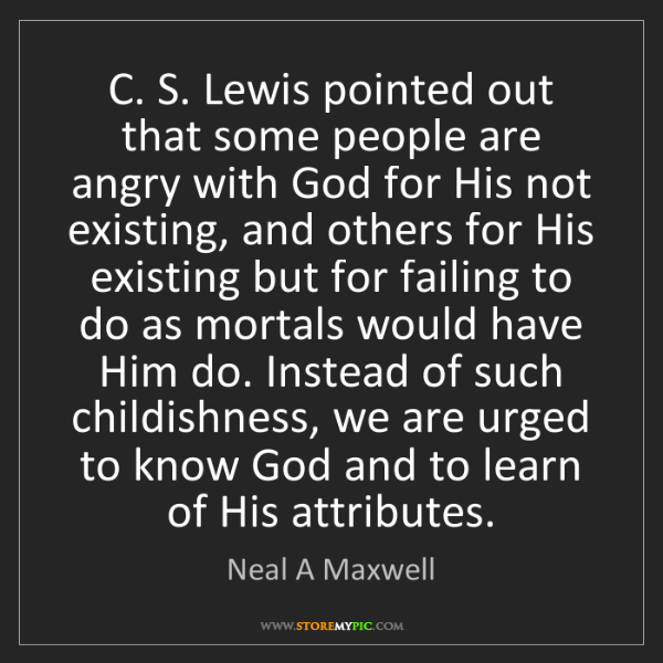 Neal A Maxwell: C. S. Lewis pointed out that some people are angry with...