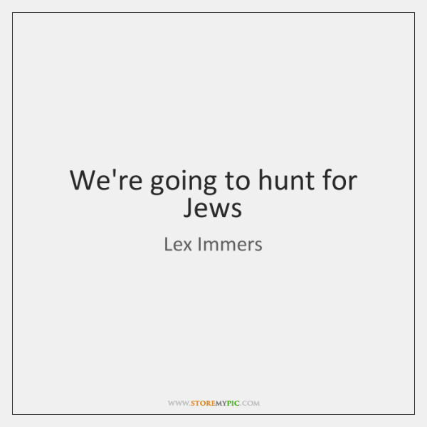 We're going to hunt for Jews
