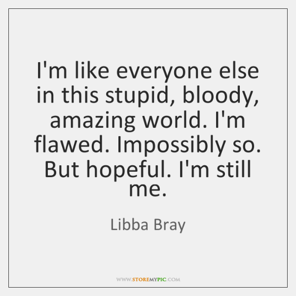 I'm like everyone else in this stupid, bloody, amazing world. I'm flawed. ...