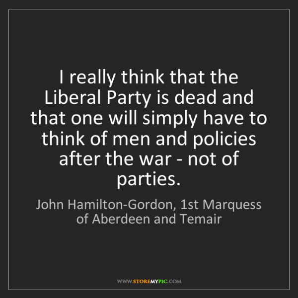 John Hamilton-Gordon, 1st Marquess of Aberdeen and Temair: I really think that the Liberal Party is