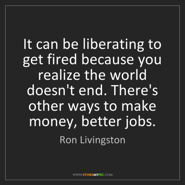 Ron Livingston: It can be liberating to get fired because you realize...