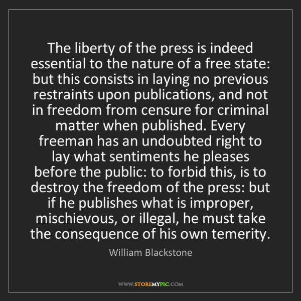 William Blackstone: The liberty of the press is indeed essential to the nature...