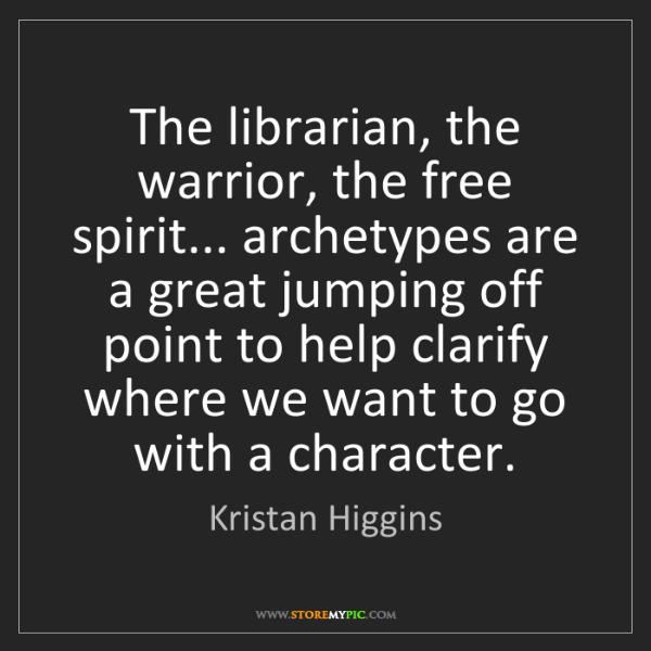 Kristan Higgins: The librarian, the warrior, the free spirit... archetypes...