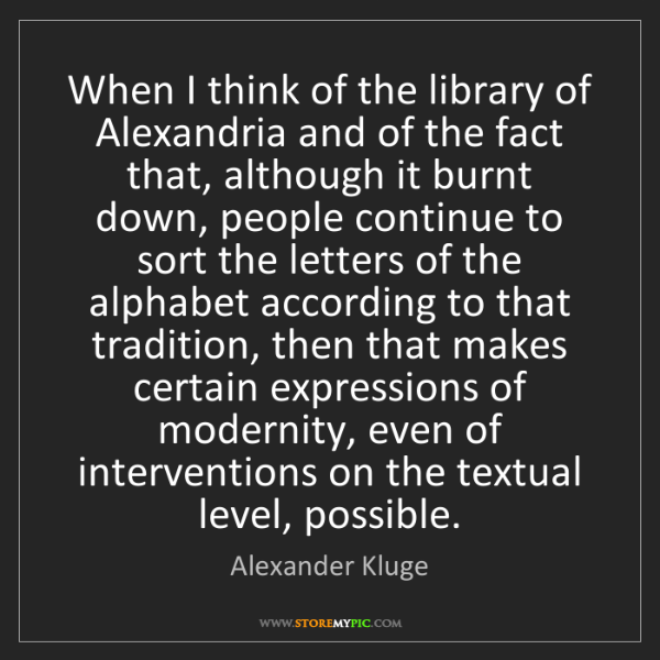 Alexander Kluge: When I think of the library of Alexandria and of the...