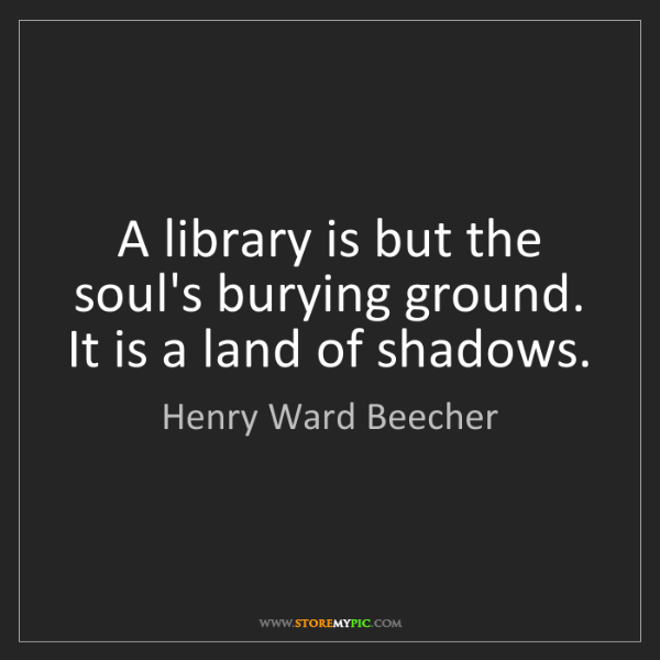Henry Ward Beecher: A library is but the soul's burying ground. It is a land...