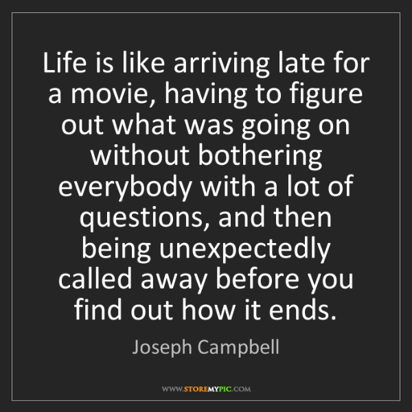 Joseph Campbell: Life is like arriving late for a movie, having to figure...