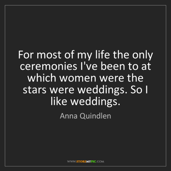 Anna Quindlen: For most of my life the only ceremonies I've been to...