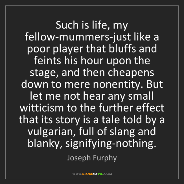 Joseph Furphy: Such is life, my fellow-mummers-just like a poor player...