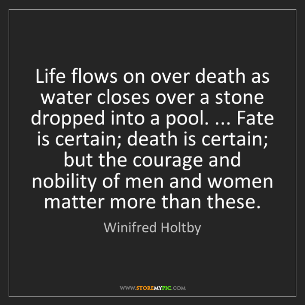 Winifred Holtby: Life flows on over death as water closes over a stone...