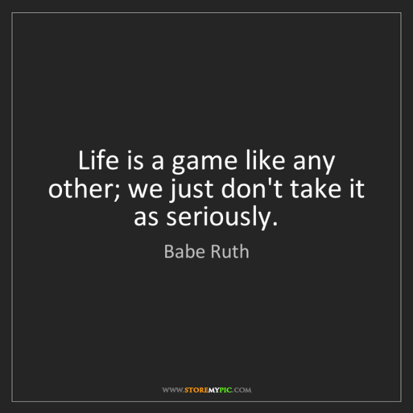 Babe Ruth: Life is a game like any other; we just don't take it...