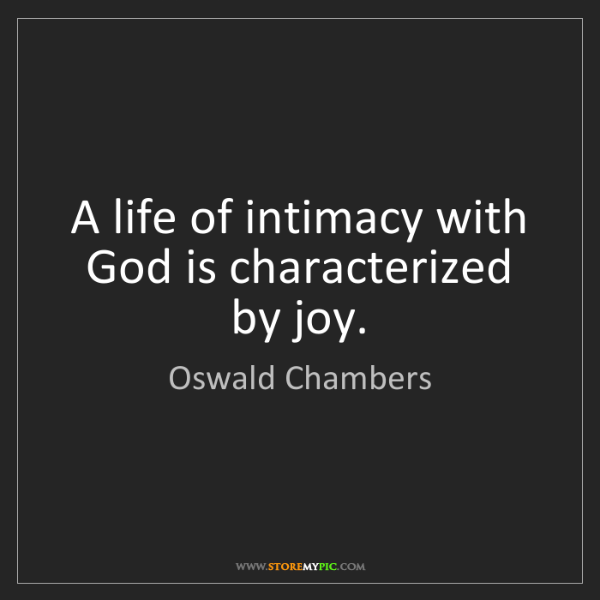 Oswald Chambers: A life of intimacy with God is characterized by joy.