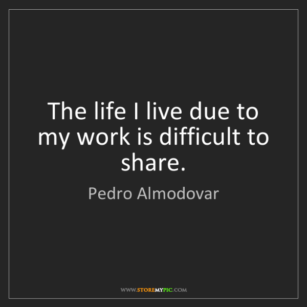 Pedro Almodovar: The life I live due to my work is difficult to share.