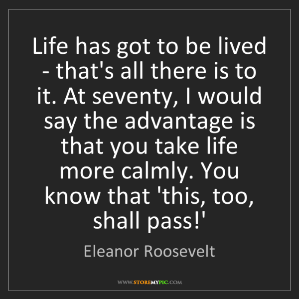 Eleanor Roosevelt: Life has got to be lived - that's all there is to it....