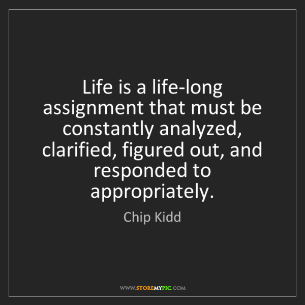 Chip Kidd: Life is a life-long assignment that must be constantly...