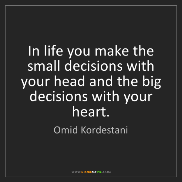 Omid Kordestani: In life you make the small decisions with your head and...