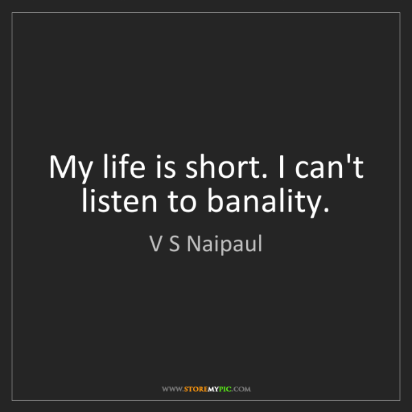 V S Naipaul: My life is short. I can't listen to banality.