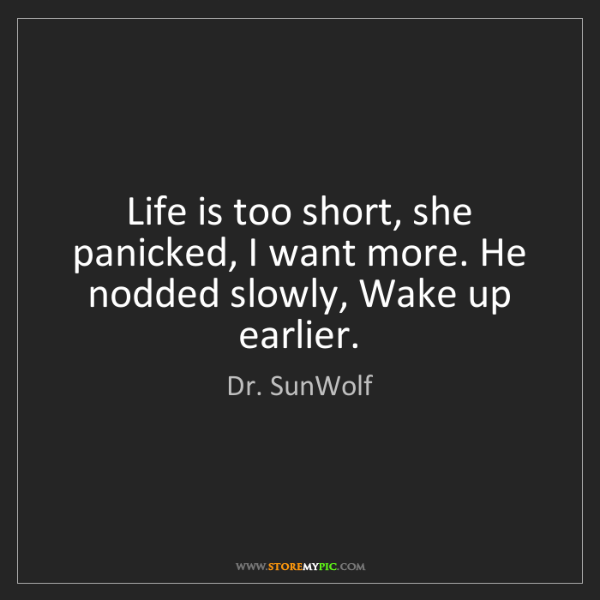 Dr. SunWolf: Life is too short, she panicked, I want more. He nodded...