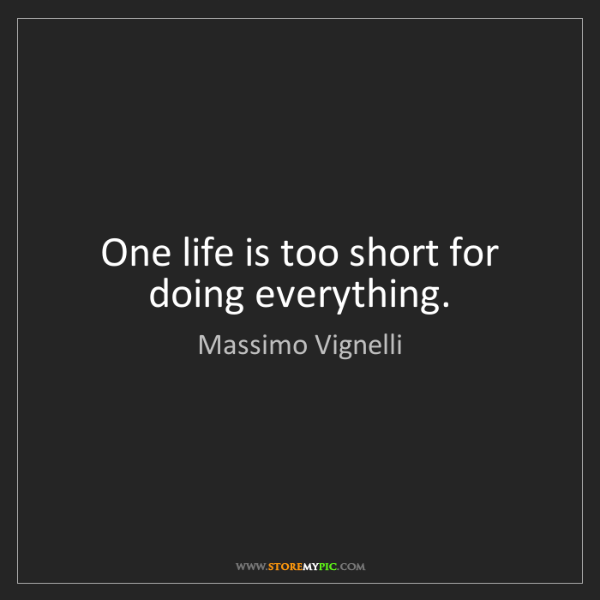 Massimo Vignelli: One life is too short for doing everything.