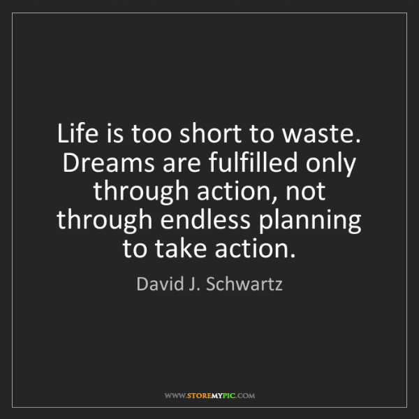 David J. Schwartz: Life is too short to waste. Dreams are fulfilled only...