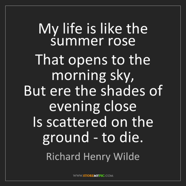 Richard Henry Wilde: My life is like the summer rose  That opens to the morning...