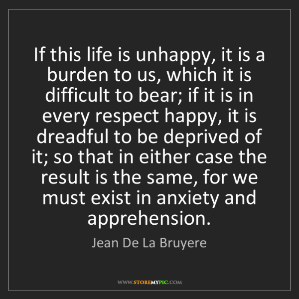 Jean De La Bruyere: If this life is unhappy, it is a burden to us, which...
