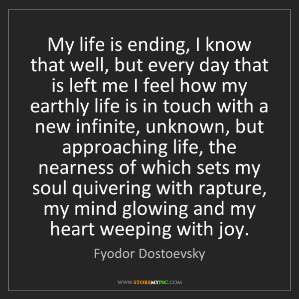 Fyodor Dostoevsky: My life is ending, I know that well, but every day that...
