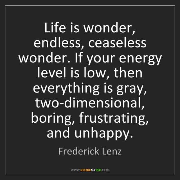 Frederick Lenz: Life is wonder, endless, ceaseless wonder. If your energy...