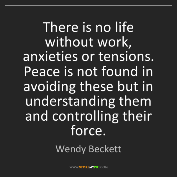 Wendy Beckett: There is no life without work, anxieties or tensions....