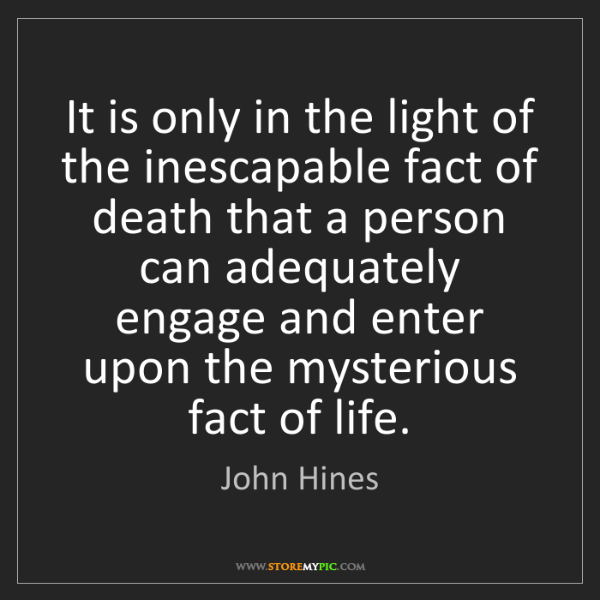 John Hines: It is only in the light of the inescapable fact of death...