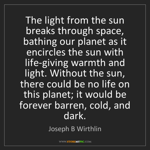 Joseph B Wirthlin: The light from the sun breaks through space, bathing...