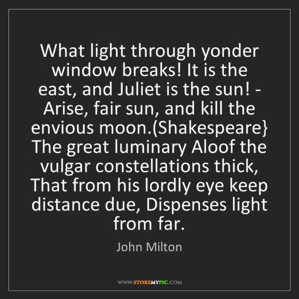 John Milton: What light through yonder window breaks! It is the east,...