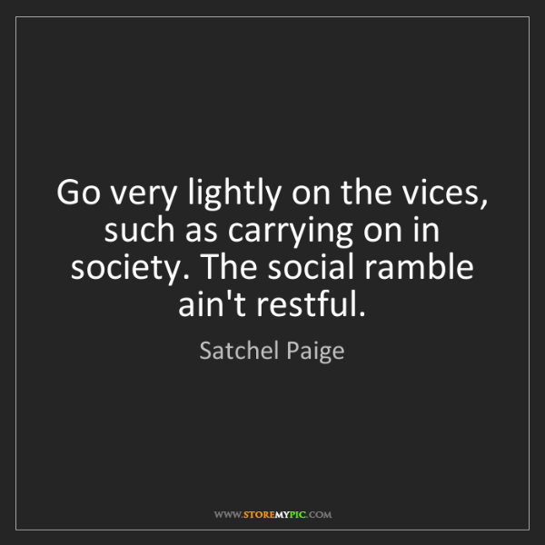 Satchel Paige: Go very lightly on the vices, such as carrying on in...
