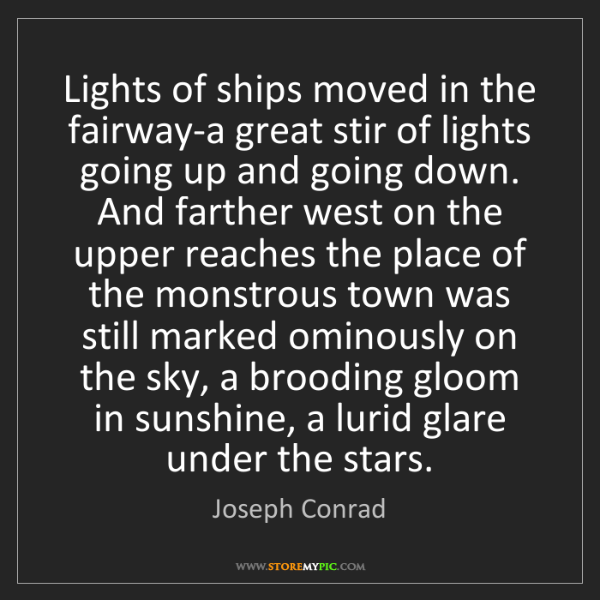Joseph Conrad: Lights of ships moved in the fairway-a great stir of...