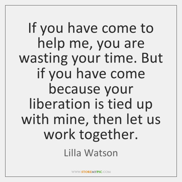 If you have come to help me, you are wasting your time. ...