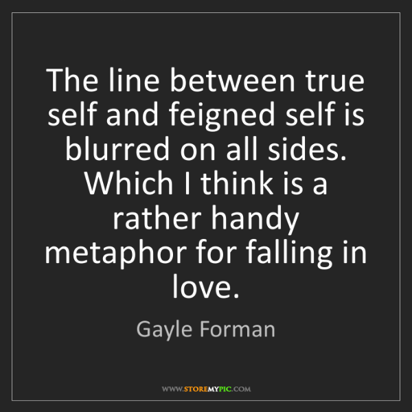 Gayle Forman: The line between true self and feigned self is blurred...