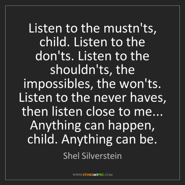 Shel Silverstein: Listen to the mustn'ts, child. Listen to the don'ts....